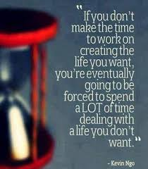 an image that reads, if you do not make the time to work on creating the life you want you are eventually going to be forced to spend a lot of time dealing with a life you don't want.